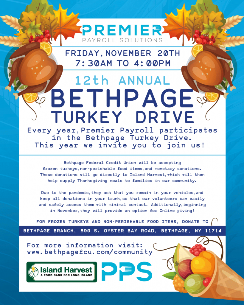 Every year, Premier Payroll participates in the Bethpage Federal Credit Union Turkey Drive and this year we're inviting you to help us! BFCU will be accepting frozen turkeys, non-perishable food items, and monetary donations at the Bethpage Branch on Friday November 20th from 7:30am-4pm. These donations will go directly to Island Harvest, which will then help supply Thanksgiving meals to families in our community. Don't want to wait until November 20th to donate to the 12th Annual Turkey Drive? You can donate all month long using the Donate Now button below!
